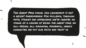 The Great Man model for leadership is not a recent phenomenon. For millenia, through myth, stories and experience we've created an image of a leader as being the great man; an all-seeing, all-knowing, powerful, heroic character we put our faith and trust in.